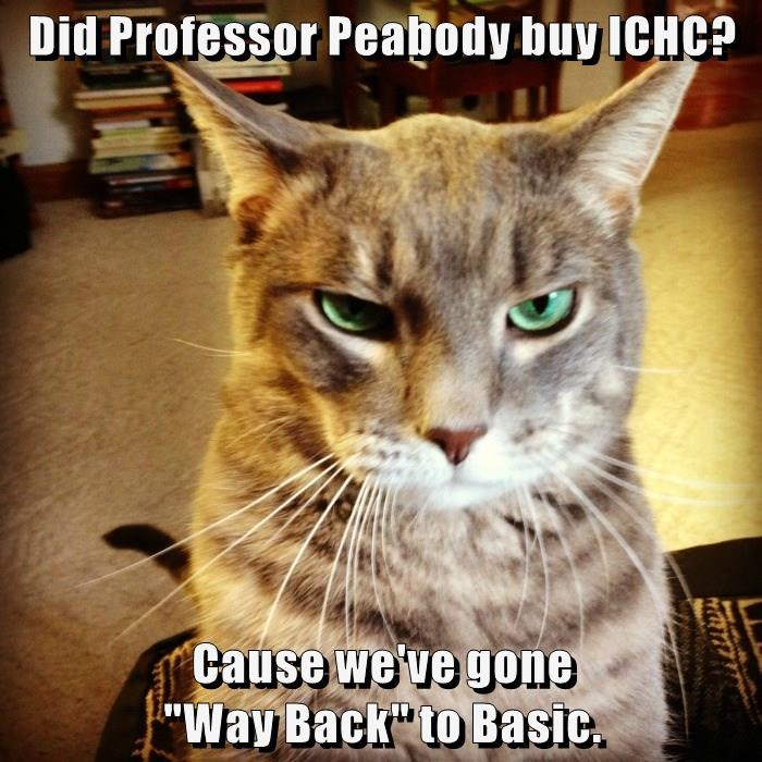 """Did Professor Peabody buy ICHC?  Cause we've gone                                               """"Way Back"""" to Basic."""