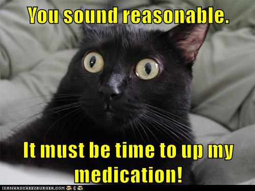 You sound reasonable.  It must be time to up my medication!