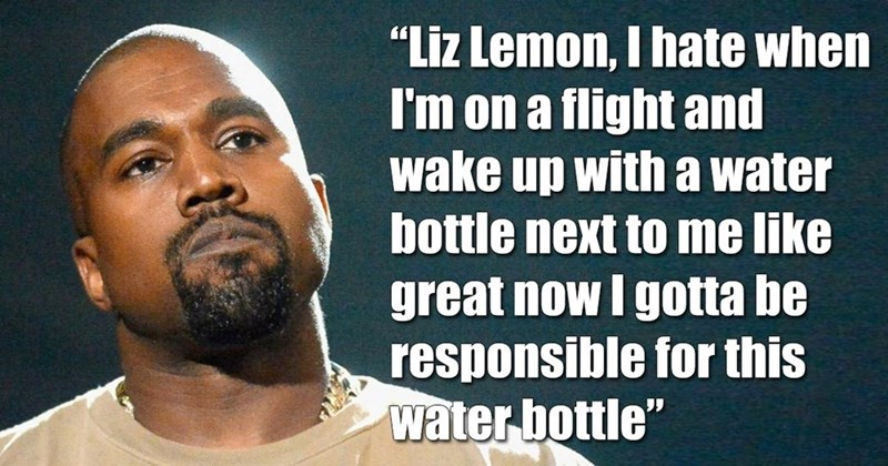 "Facial hair - ""Liz Lemon, I hate when I'm on a flight and wake up with a water bottle next to me like great now I gotta be responsible for this Water bottle"""
