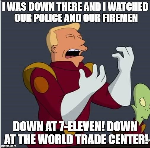 Cartoon - I WAS DOWN THERE AND I WATCHED OUR POLICE AND OUR FIREMEN DOWN AT 7 ELEVEN! DOWN AT THE WORLD TRADE CENTER! imgflip.com