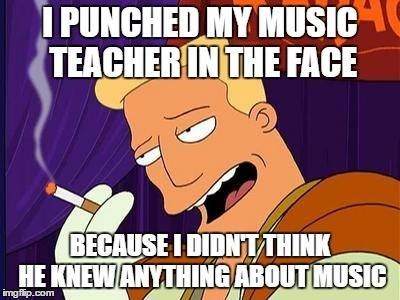 Cartoon - PUNCHED MY MUSIC TEACHER IN THE FACE BECAUSE I DIDNTTHINK HE KNEWANYTHINGABOUTMUSIC imgflip.com