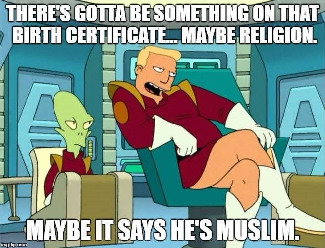 Cartoon - THERE'S GOTTA BESOMETHING ON THAT BIRTH CERTIFICATE MAYBE RELIGION. MAYBE IT SAYS HE'S MUSLIM imgflip.com