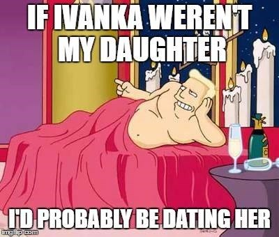 Cartoon - IFIVANKA WERENT MY DAUGHTER ID PROBABLY BE DATING HER ngfip com