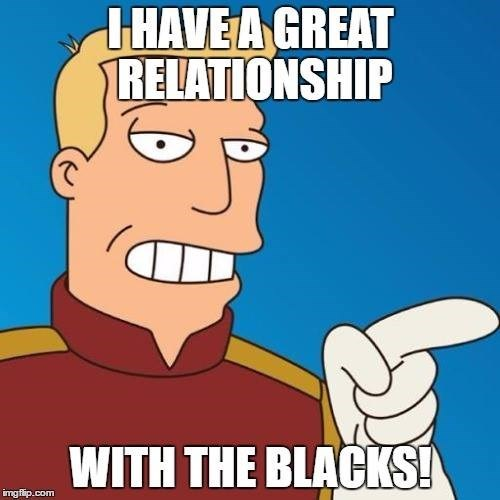 Cartoon - THAVE A GREAT RELATIONSHIP WITH THE BLACKS! imgflip.com