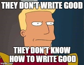 Cartoon - THEY DONT WRITE GOOD THEY DONT KNOW HOW TO WRITE GOOD imgfip.com