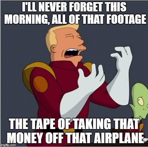 Cartoon - ILL NEVER FORGET THIS MORNING, ALL OF THAT FOOTAGE THE TAPE OF TAKING THAT MONEY OFF THAT AIRPLANE- imgflip.com