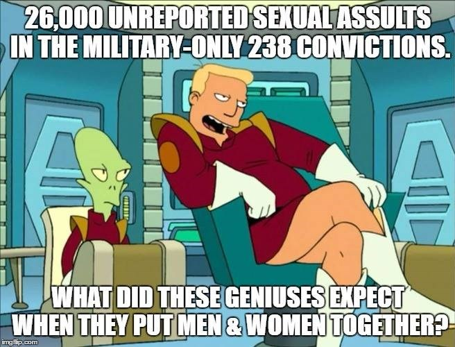 Cartoon - 26,000 UNREPORTED SEXUAL ASSULTS IN THE MILITARY-ONLY 238 CONVICTIONS. WHAT DID THESEGENIUSESEXPECT WHEN THEY PUT MEN& WOMEN TO0GETHER? img flip.com ISIBI