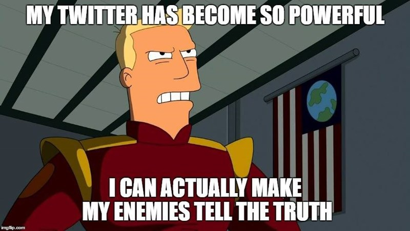 Cartoon - MY TWITTER HAS BECOME SO POWERFUL I CAN ACTUALLY MAKE MY ENEMIES TELL THE TRUTH imgflip.com