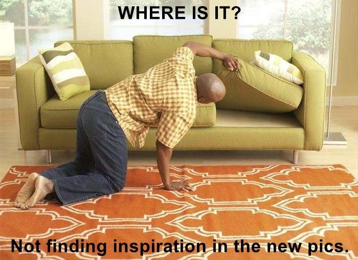 WHERE IS IT?   Not finding inspiration in the new pics.