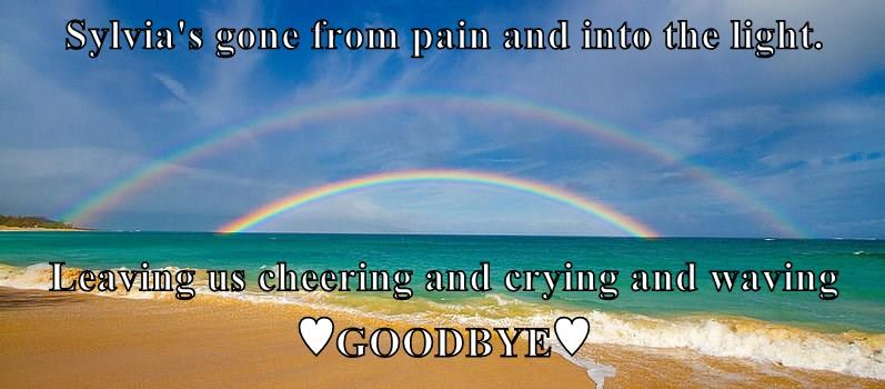 Sylvia's gone from pain and into the light.  Leaving us cheering and crying and waving ♥GOODBYE♥