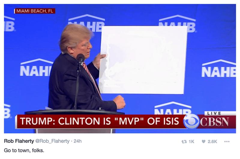 "MIAMI BEACH, FL HB B B NAH NAHE NAHR TRUMP: CLINTON IS ""MVP"" OF ISIS LIVE CBSN Rob Flaherty@Rob_Flaherty 24h 1K 2.6K Go to town, folks."