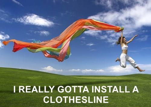 I REALLY GOTTA INSTALL A CLOTHESLINE