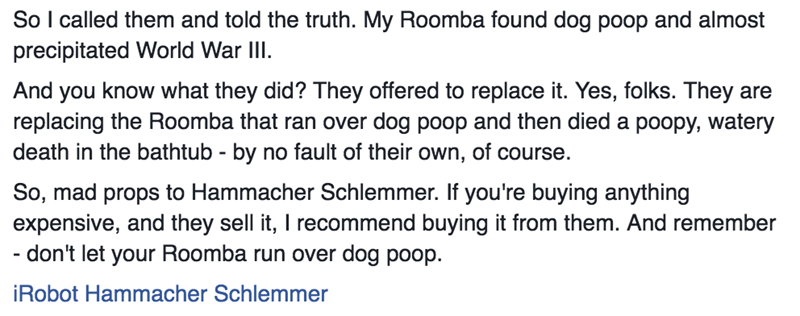 Text - So I called them and told the truth. My Roomba found dog poop and almost precipitated World War IlI And you know what they did? They offered to replace it. Yes, folks. They are replacing the Roomba that ran over dog poop and then died a poopy, watery death in the bathtub by no fault of their own, of course. So, mad props to Hammacher Schlemmer. If you're buying anything expensive, and they sell it, I recommend buying it from them. And remember - don't let your Roomba run over dog poop iRo