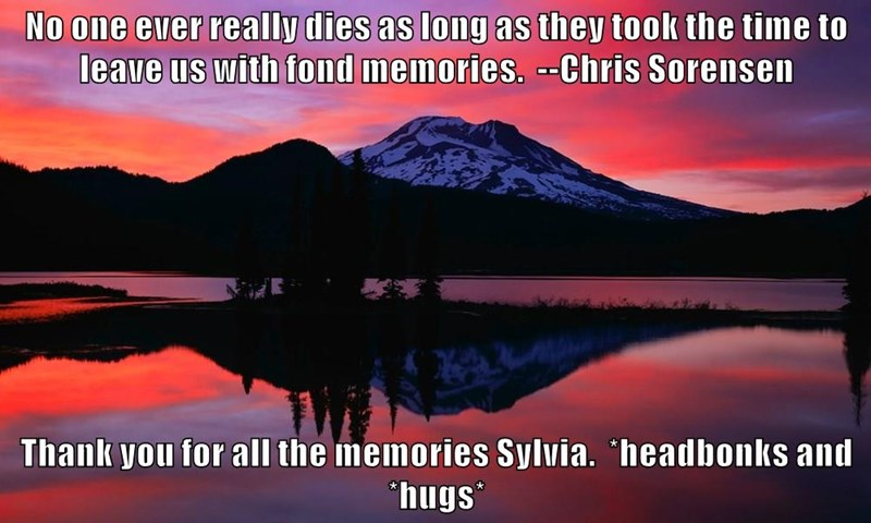 No one ever really dies as long as they took the time to leave us with fond memories.  --Chris Sorensen  Thank you for all the memories Sylvia.  *headbonks and *hugs*