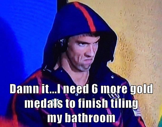 Damn it...I need 6 more gold medals to finish tiling                 my bathroom