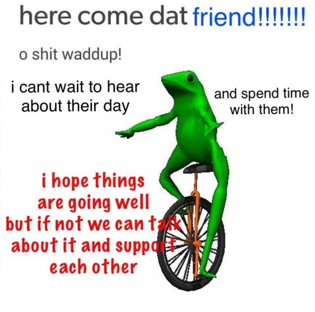 wholesome meme - Cycling - here come dat friend!!!!!! o shit waddup! i cant wait to hear about their day and spend time with them! i hope things are going well but if not we can t about it and suppo each other