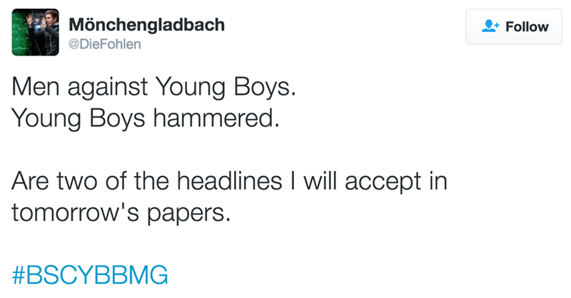Text - Mönchengladbach Follow @DieFohlen Men against Young Boys. Young Boys hammered. Are two of the headlines I will accept in tomorrow's papers #BSCYBBMG