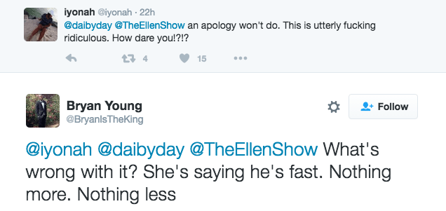 Text - iyonah @iyonah 22h @daibyday @TheEllenShow an apology won't do. This is utterly fucking ridiculous. How dare you!?!? 15 Bryan Young @BryanlsTheKing Follow @iyonah @daibyday @TheEllenShow What's wrong with it? She's saying he's fast. Nothing more. Nothing less