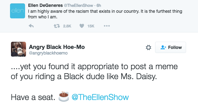 Text - Ellen DeGeneres @TheEllenShow 6h ellen Iam highly aware of the racism that exists in our country. It is the furthest thing from who I am. t 2.8K 15K Angry Black Hoe- Mo @angryblackhoemo Follow ...yet you found it appropriate to post a meme of you riding a Black dude like Ms. Daisy. Have a seat @TheEllenShow