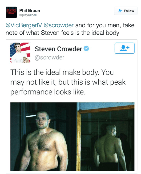 Text - Phil Braun Follow @playazball @VicBergerIV@scrowder and for you men, take note of what Steven feels is the ideal body Steven Crowder @Scrowder This is the ideal make body. You may not like it, but this is what peak performance looks like.