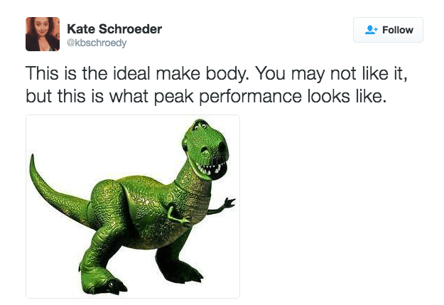 Dinosaur - Kate Schroeder @kbschroedy Follow This is the ideal make body. You may not like it, but this is what peak performance looks like.