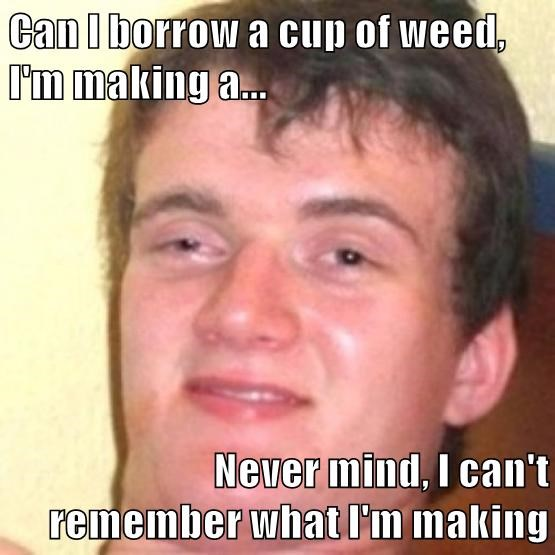 Can I borrow a cup of weed, I'm making a...  Never mind, I can't                       remember what I'm making
