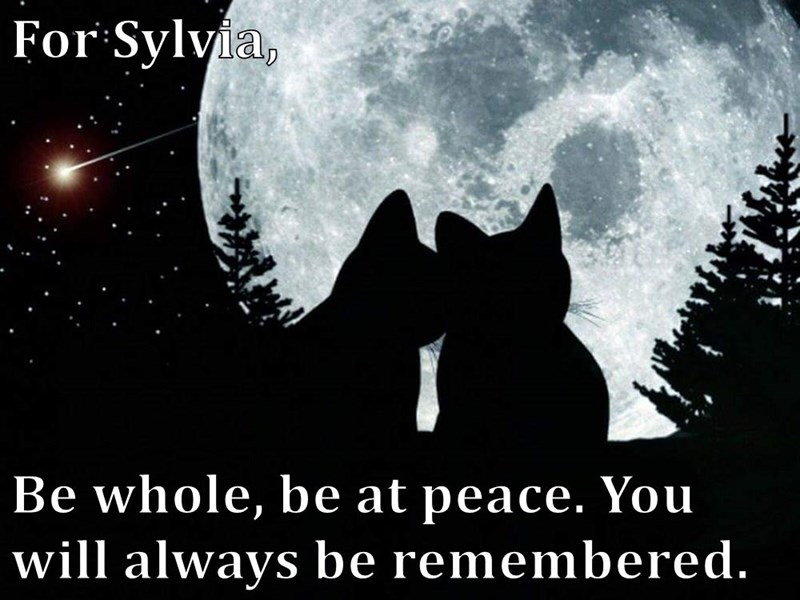 For Sylvia,  Be whole, be at peace. You will always be remembered.