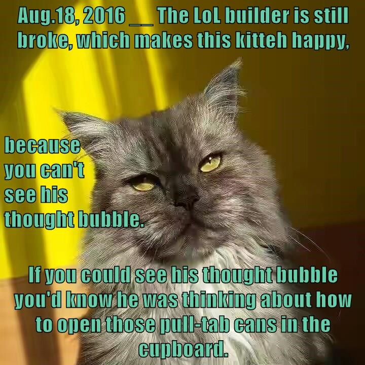 Aug.18, 2016 __ The LoL builder is still broke, which makes this kitteh happy, because                                                                                 you can't                                                                          see h