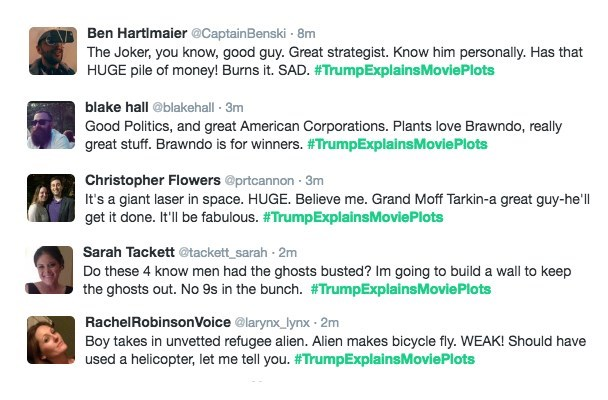 Text - Ben Hartimaier @CaptainBenski- 8m The Joker, you know, good guy. Great strategist. Know him personally. Has that HUGE pile of money! Burns it. SAD. #TrumpExplainsMovie Plots blake hall @blakehall 3m Good Politics, and great American Corporations. Plants love Brawndo, really great stuff. Brawndo is for winners. #TrumpExplainsMovie Plots Christopher Flowers @prtcannon 3m It's a giant laser in space. HUGE. Believe me. Grand Moff Tarkin-a great guy-he'll get it done. It'll be fabulous. #Trump