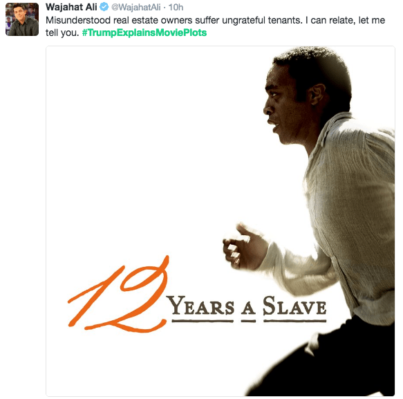 Text - Wajahat Ali @WajahatAli 10h Misunderstood real estate owners suffer ungrateful tenants. I can relate, let me tell you. #TrumpExplains Movie Plots YEARS A SLAVE