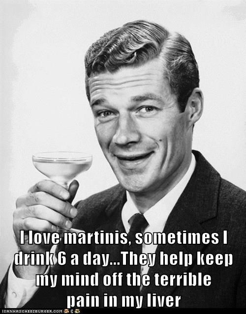 I love martinis, sometimes I drink 6 a day...They help keep my mind off the terrible                              pain in my liver