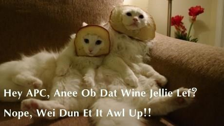 Hey APC, Anee Ob Dat Wine Jellie Lef? Nope, Wei Dun Et It Awl Up!!