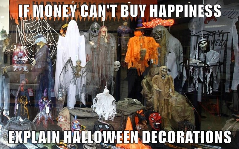 IF MONEY CAN'T BUY HAPPINESS  EXPLAIN HALLOWEEN DECORATIONS
