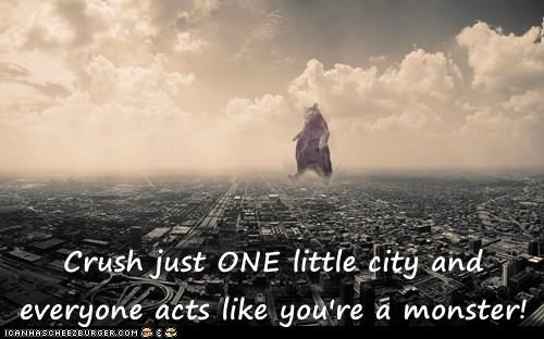 Crush just ONE little city and everyone acts like you're a monster!