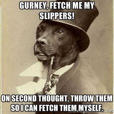 Dog - GURNEY, FETCH ME MY SLIPPERS! ON SECOND THOUGHT, THROW THEM SOICAN FETCH THEM MYSELFe 9r.net