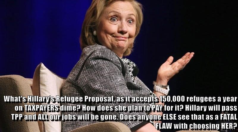 What's Hillary's Refugee Proposal, as it accepts 150,000 refugees a year on TAXPAYERS dime? How does she plan to PAY for it? Hillary will pass TPP and ALL our jobs will be gone. Does anyone ELSE see that as a FATAL FLAW with choosing HER?
