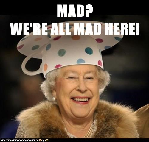 MAD?                                     WE'RE ALL MAD HERE!