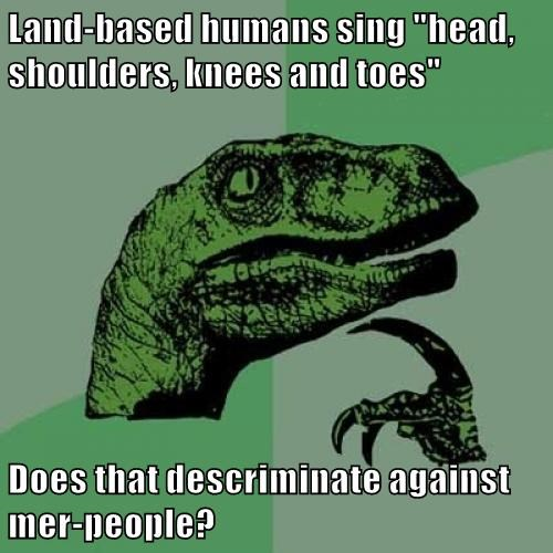 """Land-based humans sing """"head, shoulders, knees and toes""""  Does that descriminate against mer-people?"""