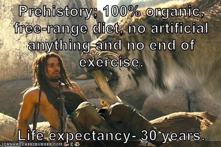 Prehistory; 100% organic, free-range diet, no artificial anything and no end of exercise.  Life expectancy- 30 years.