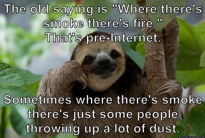 "The old saying is ""Where there's smoke there's fire.""                     That's pre-Internet.  Sometimes where there's smoke there's just some people throwing up a lot of dust."