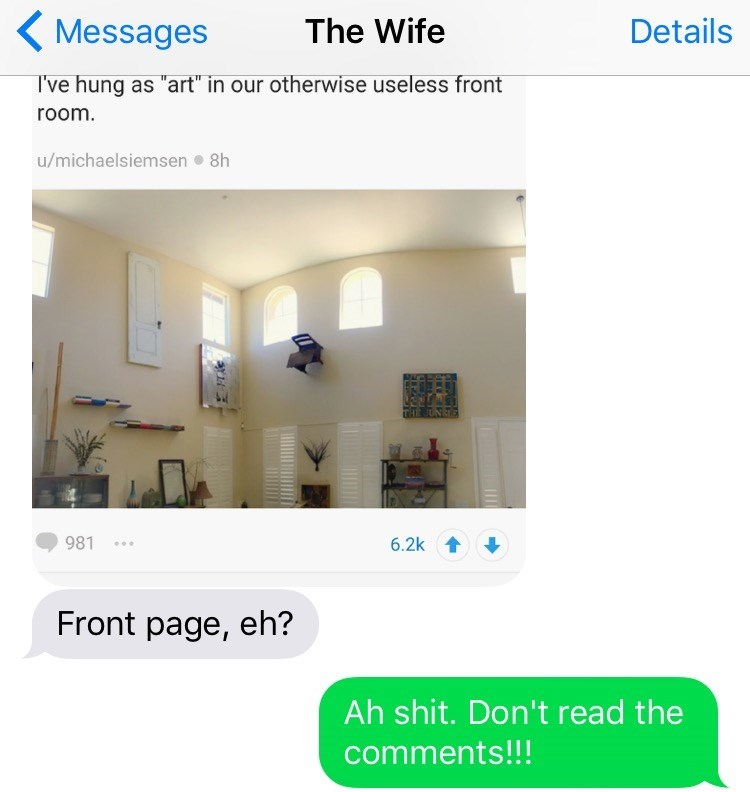 "Property - The Wife Details Messages I've hung as ""art"" in our otherwise useless front room. u/michaelsiemsen 8h 981 6.2k Front page, eh? Ah shit. Don't read the comments!!!"