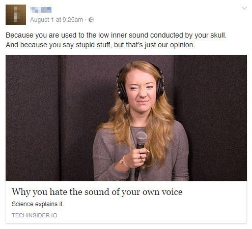 Text - August 1 at 9:25am Because you are used to the low inner sound conducted by your skull And because you say stupid stuff, but that's just our opinion Why you hate the sound of your own voice Science explains it. TECHINSIDER.IO
