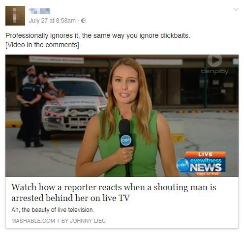 Text - July 27 at 8:58am Professionally ignores it, the same way you ignore clickbaits [Video in the comments]. tenplay ten LIVE eyewitness NEWS RYAT Watch how a reporter reacts when a shouting man is arrested behind her on live TV Ah, the beauty of live television. MASHABLE.COM I BY JOHNNY LIEU