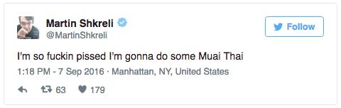 Text - Martin Shkreli Follow @MartinShkreli I'm so fuckin pissed I'm gonna do some Muai Thai 1:18 PM -7 Sep 2016 Manhattan, NY, United States t 63 179