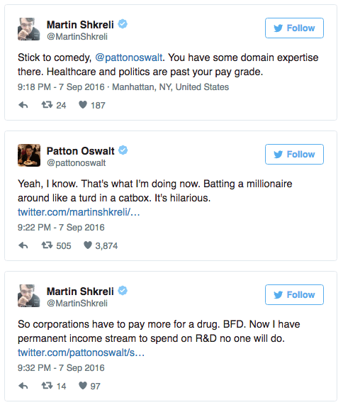 Text - Martin Shkreli @MartinShkreli Follow Stick to comedy, @pattonoswalt. You have some domain expertise there. Healthcare and politics are past your pay grade. 9:18 PM -7 Sep 2016 Manhattan, NY, United States t 24 187 Patton Oswalt Follow @pattonoswalt Yeah, I know. That's what I'm doing now. Batting a millionaire around like a turd in a catbox. It's hilarious. twitter.com/martinshkreli/... 9:22 PM -7 Sep 2016 t505 3,874 Martin Shkreli Follow @MartinShkreli So corporations have to pay more fo