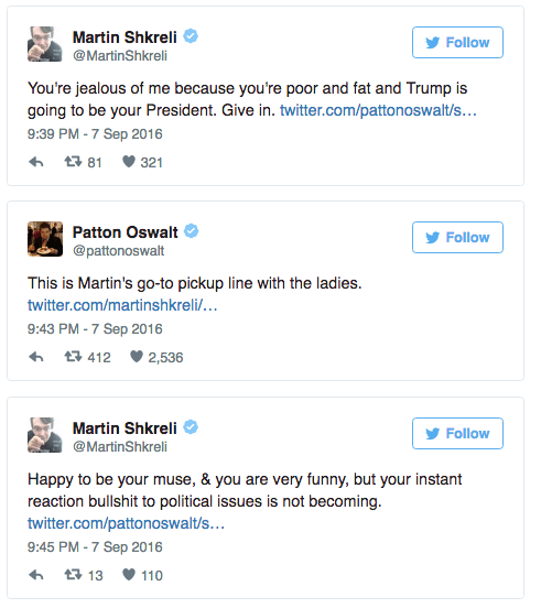Text - Martin Shkreli Follow @MartinShkreli You're jealous of me because you're poor and fat and Trump is going to be your President. Give in. twitter.com/pattonoswalt/s... 9:39 PM -7 Sep 2016 t 81 321 Patton Oswalt Follow @pattonoswalt This is Martin's go-to pickup line with the ladies. twitter.com/martinshkreli... 9:43 PM -7 Sep 2016 412 2,536 Martin Shkreli Follow @MartinShkreli Happy to be your muse, & you are very funny, but your instant reaction bullshit to political issues is not becoming
