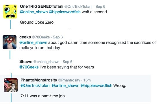 Text - OneTRIGGEREDTofani @OneTrickTofani Sep 6 @online_shawn @hippieswordfish wait a second Ground Coke Zero ceeks @70Ceeks Sep 6 @online shawn about god damn time someone recognized the sacrifices of mello yello on that day Shawn @online_shawn Sep 6 @70Ceeks I've been saying that for years PhantoMonstrosity @Phantrosity 15m @OneTrickTofani @online_shawn @hippieswordfish Wrong. 7/11 was a part-time job.