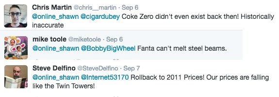 Text - Chris Martin @chris_martin Sep 6 @online_shawn @cigardubey Coke Zero didn't even exist back then! Historically inaccurate mike toole @miketoole Sep 6 @online shawn @BobbyBigWheel Fanta can't melt steel beams. Steve Delfino @Steve Delfino Sep 7 @online_shawn@Internet53170 Rollback to 2011 Prices! Our prices are falling like the Twin Towers!