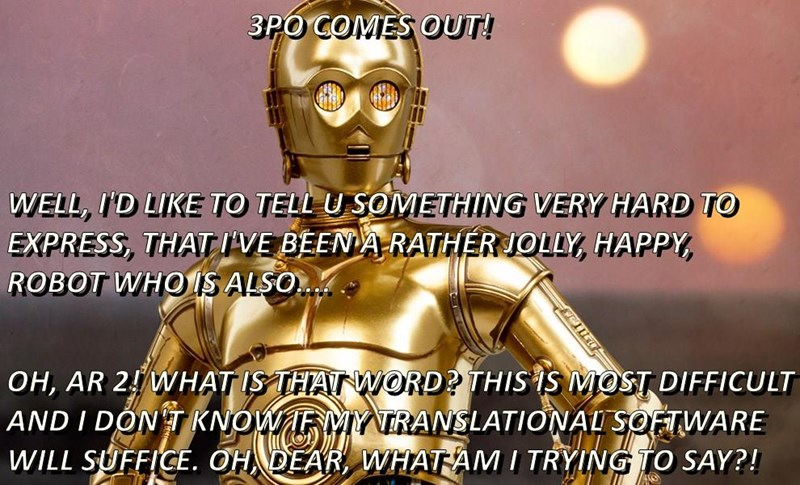 3PO COMES OUT! WELL, I'D LIKE TO TELL U SOMETHING VERY HARD TO EXPRESS, THAT I'VE BEEN A RATHER JOLLY, HAPPY, ROBOT WHO IS ALSO.... OH, AR 2! WHAT IS THAT WORD? THIS IS MOST DIFFICULT AND I DON'T KNOW IF MY TRANSLATIONAL SOFTWARE WILL SUFFICE. OH, DEAR, W