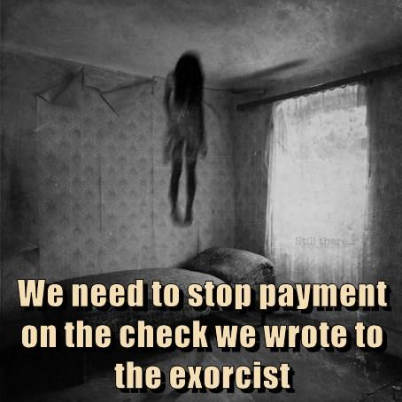 We need to stop payment on the check we wrote to the exorcist